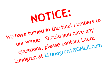 NOTICE: We have turned in the final numbers to our venue.  Should you have any questions, please contact Laura Lundgren at LLundgren1@GMail.com